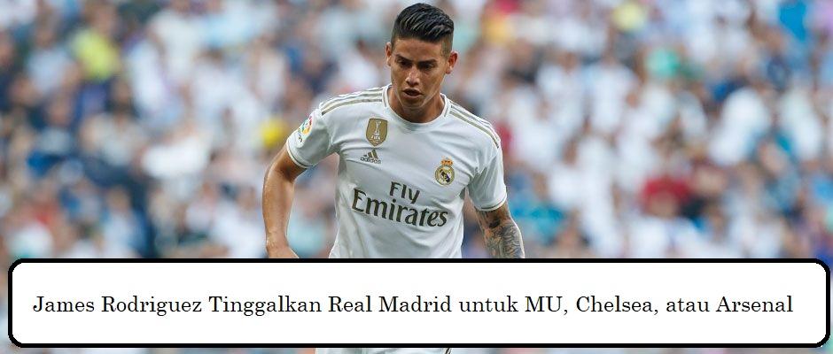 James Rodriguez Tinggalkan Real Madrid untuk MU, Chelsea, atau Arsenal